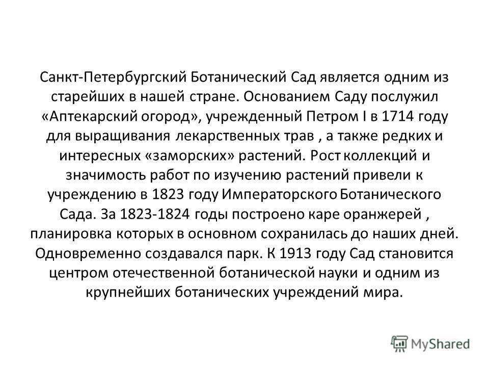 Санкт-Петербургский Ботанический Сад является одним из старейших в нашей стране. Основанием Саду послужил «Аптекарский огород», учрежденный Петром I в 1714 году для выращивания лекарственных трав, а также редких и интересных «заморских» растений. Рос