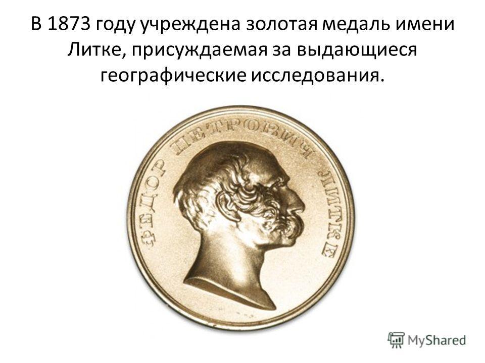 В 1873 году учреждена золотая медаль имени Литке, присуждаемая за выдающиеся географические исследования.