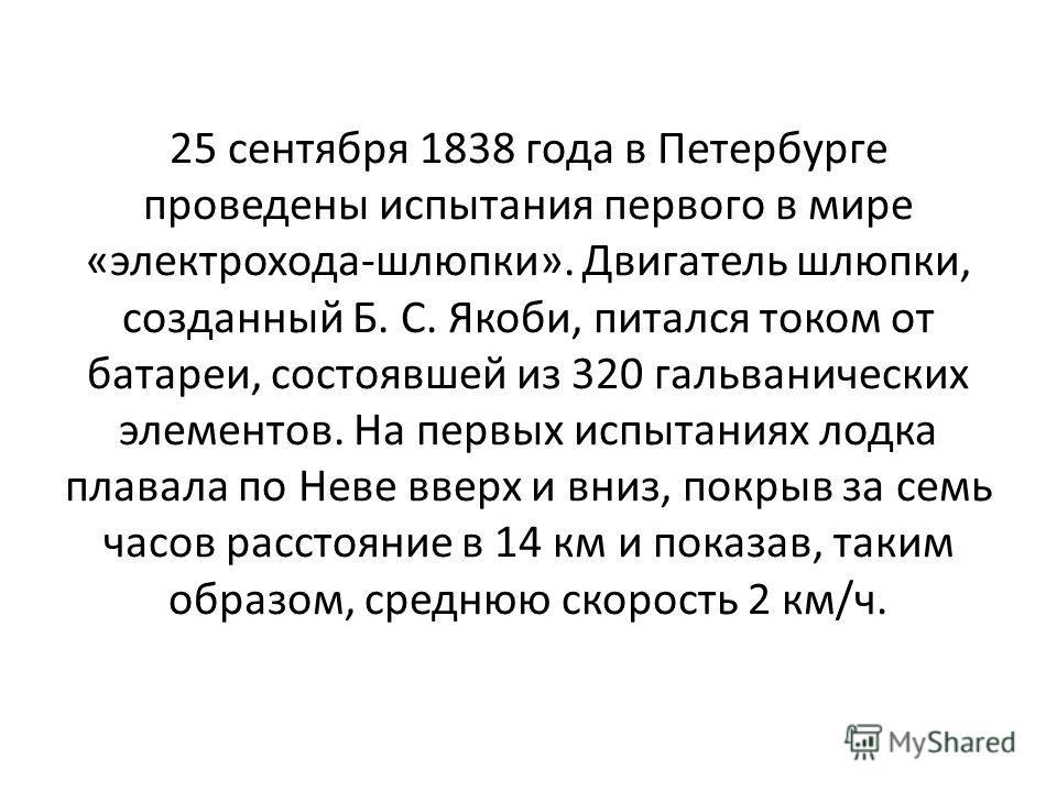 25 сентября 1838 года в Петербурге проведены испытания первого в мире «электрохода-шлюпки». Двигатель шлюпки, созданный Б. С. Якоби, питался током от батареи, состоявшей из 320 гальванических элементов. На первых испытаниях лодка плавала по Неве ввер