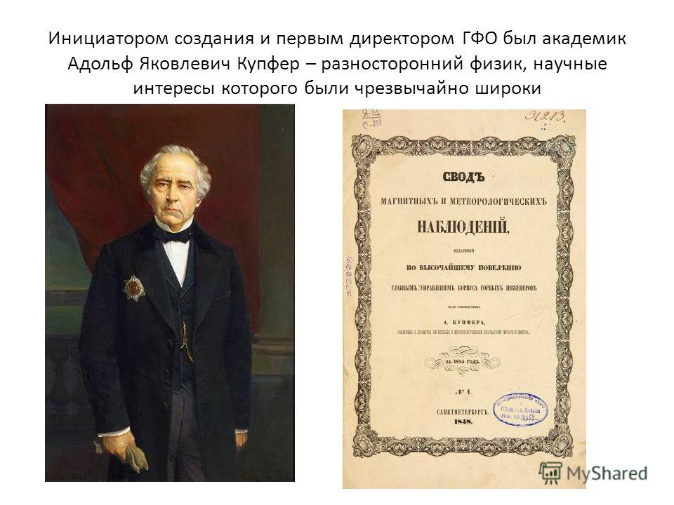 Инициатором создания и первым директором ГФО был академик Адольф Яковлевич Купфер – разносторонний физик, научные интересы которого были чрезвычайно широки