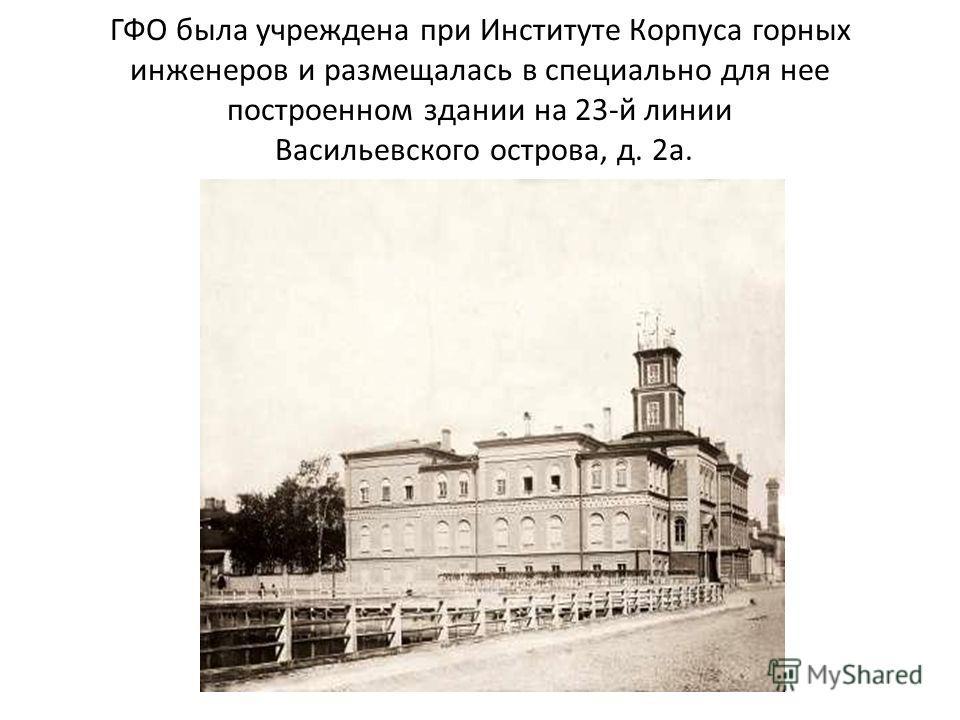 ГФО была учреждена при Институте Корпуса горных инженеров и размещалась в специально для нее построенном здании на 23-й линии Васильевского острова, д. 2 а.