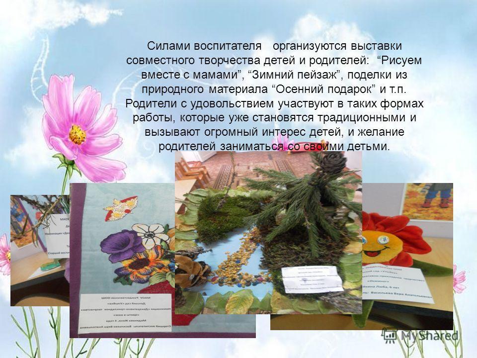 Силами воспитателя организуются выставки совместного творчества детей и родителей: Рисуем вместе с мамами, Зимний пейзаж, поделки из природного материала Осенний подарок и т.п. Родители с удовольствием участвуют в таких формах работы, которые уже ста