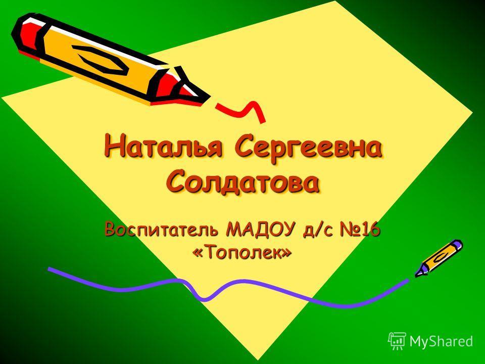 Наталья Сергеевна Солдатова Воспитатель МАДОУ д/с 16 «Тополек»