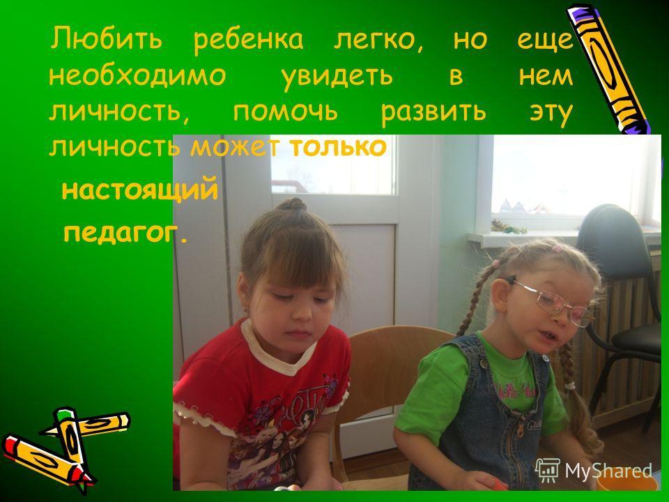 Любить ребенка легко, но еще необходимо увидеть в нем личность, помочь развить эту личность может только настоящий педагог.