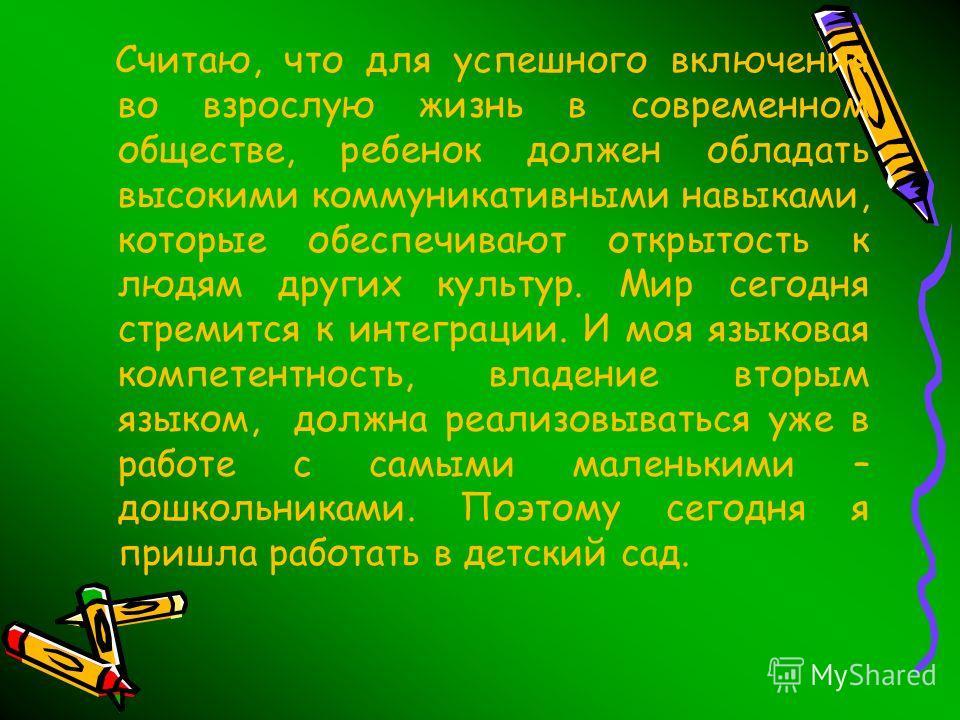 Считаю, что для успешного включения во взрослую жизнь в современном обществе, ребенок должен обладать высокими коммуникативными навыками, которые обеспечивают открытость к людям других культур. Мир сегодня стремится к интеграции. И моя языковая компе