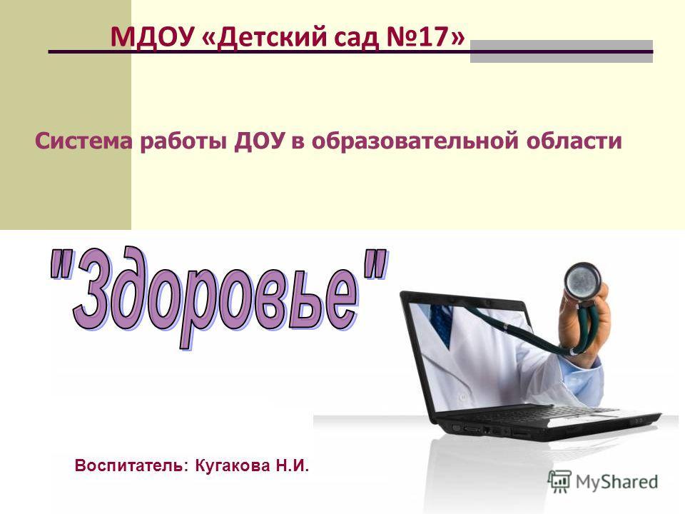 МДОУ «Детский сад 17» Система работы ДОУ в образовательной области Воспитатель: Кугакова Н.И.