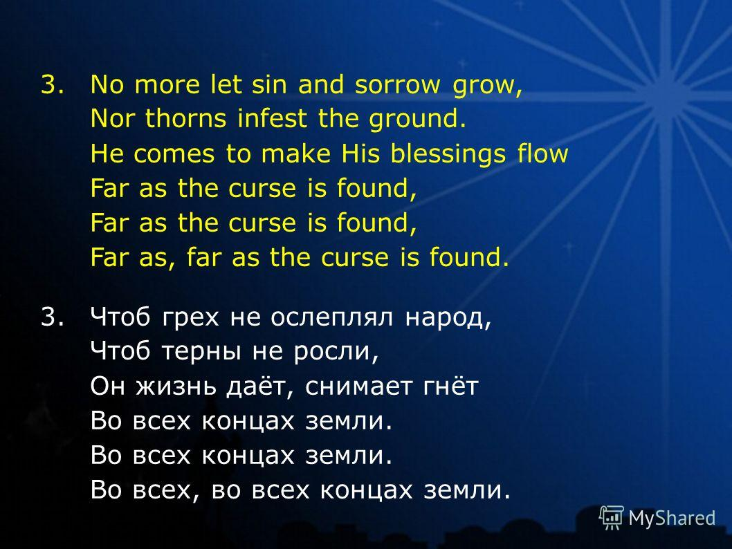 3. No more let sin and sorrow grow, Nor thorns infest the ground. He comes to make His blessings flow Far as the curse is found, Far as, far as the curse is found. 3. Чтоб грех не ослеплял народ, Чтоб терны не росли, Он жизнь даёт, снимает гнёт Во вс