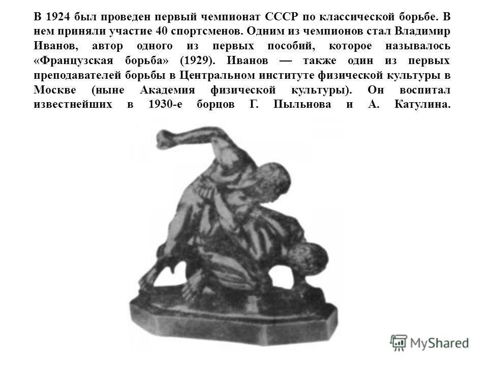 В 1924 был проведен первый чемпионат СССР по классической борьбе. В нем приняли участие 40 спортсменов. Одним из чемпионов стал Владимир Иванов, автор одного из первых пособий, которое называлось «Французская борьба» (1929). Иванов также один из перв