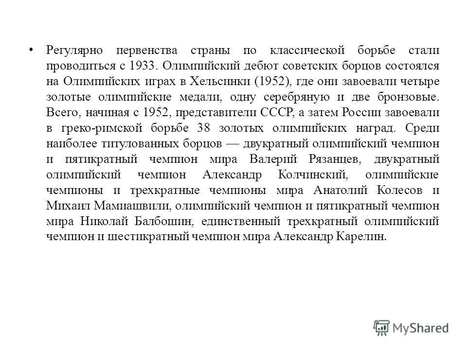 Регулярно первенства страны по классической борьбе стали проводиться с 1933. Олимпийский дебют советских борцов состоялся на Олимпийских играх в Хельсинки (1952), где они завоевали четыре золотые олимпийские медали, одну серебряную и две бронзовые. В