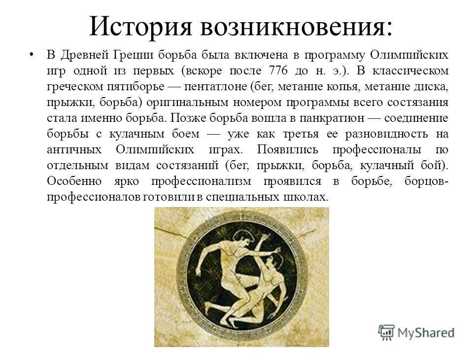 История возникновения: В Древней Греции борьба была включена в программу Олимпийских игр одной из первых (вскоре после 776 до н. э.). В классическом греческом пятиборье пентатлоне (бег, метание копья, метание диска, прыжки, борьба) оригинальным номер