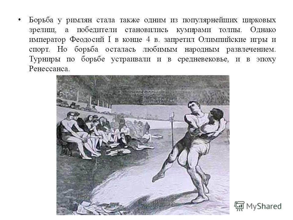 Борьба у римлян стала также одним из популярнейших цирковых зрелищ, а победители становились кумирами толпы. Однако император Феодосий I в конце 4 в. запретил Олимпийские игры и спорт. Но борьба осталась любимым народным развлечением. Турниры по борь