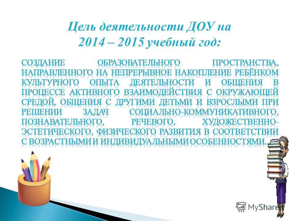 Цель деятельности ДОУ на 2014 – 2015 учебный год:.