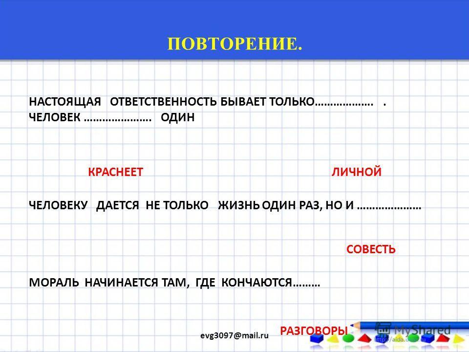 ПОВТОРЕНИЕ. evg3097@mail.ru ТЫ ВЫБИРАЕШЬ НЕ ТОЛЬКО ДОБРО И ЗЛО.. НО И.. ДЕЙСТВИЕ В СООТВЕТСТВИИ СО СВОИМ ВЫБОРОМ. НАША СВОБОДА..ЭТО… ОТВЕТСТВЕННОСТЬ КАК ЗАСТАВИТЬ ЧЕЛОВЕКА ВЫПОЛНЯТЬ МОРАЛЬНЫЕ НОРМЫ.. КАЖДЫЙ ЧЕЛОВЕК ДОЛЖЕН ПОСТУПАТЬ МОРАЛЬНО…