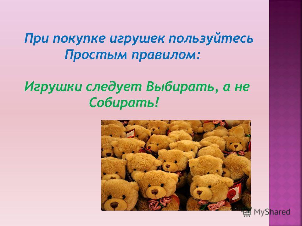 При покупке игрушек пользуйтесь Простым правилом: Игрушки следует Выбирать, а не Собирать!