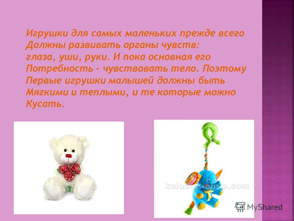 Игрушки для самых маленьких прежде всего Должны развивать органы чувств: глаза, уши, руки. И пока основная его Потребность - чувствовать тело. Поэтому Первые игрушки малышей должны быть Мягкими и теплыми, и те которые можно Кусать.