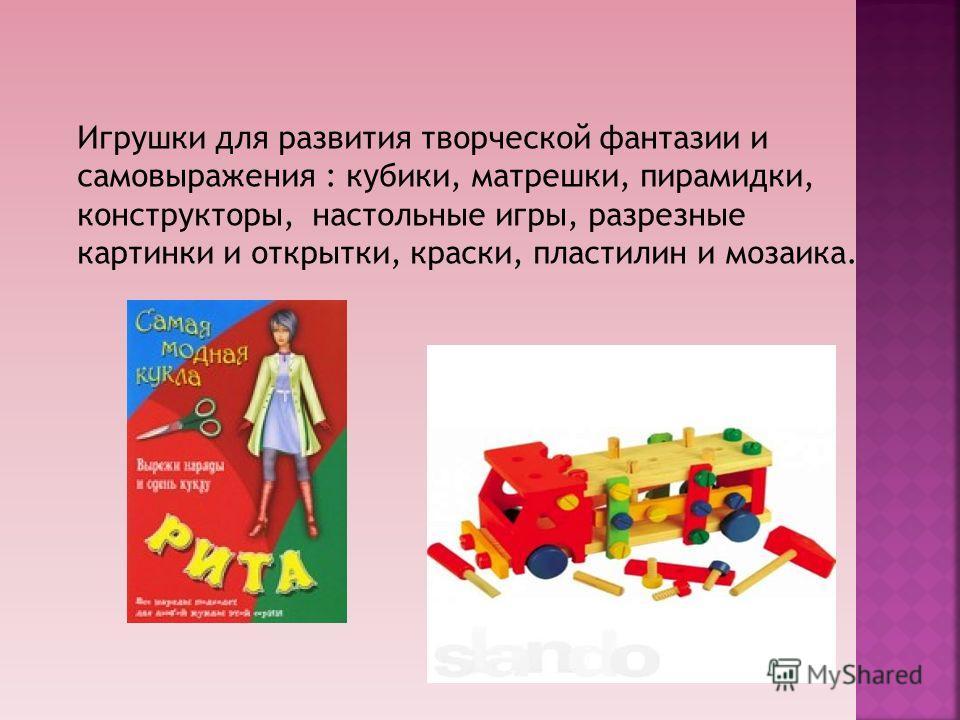Игрушки для развития творческой фантазии и самовыражения : кубики, матрешки, пирамидки, конструкторы, настольные игры, разрезные картинки и открытки, краски, пластилин и мозаика.