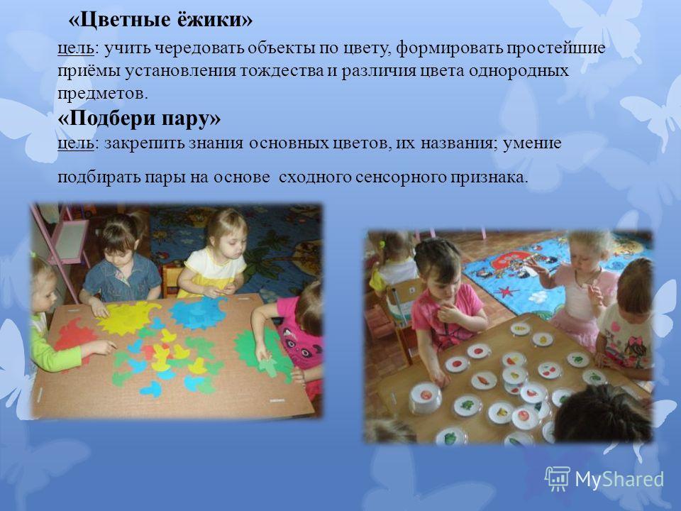 «Цветные ёжики» цель: учить чередовать объекты по цвету, формировать простейшие приёмы установления тождества и различия цвета однородных предметов. «Подбери пару» цель: закрепить знания основных цветов, их названия; умение подбирать пары на основе с