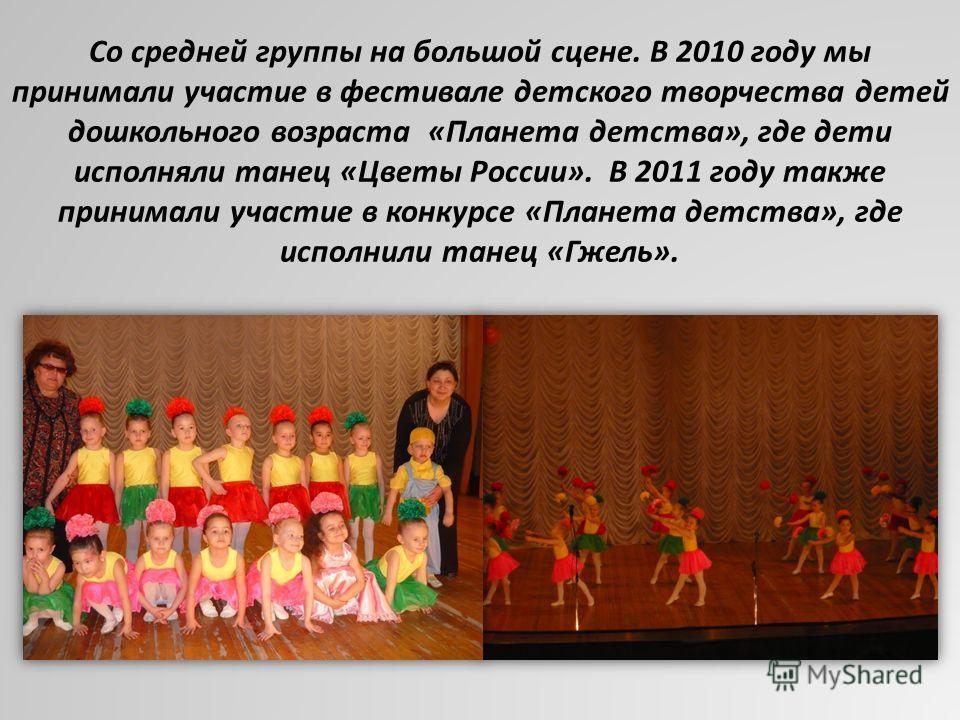 Со средней группы на большой сцене. В 2010 году мы принимали участие в фестивале детского творчества детей дошкольного возраста «Планета детства», где дети исполняли танец «Цветы России». В 2011 году также принимали участие в конкурсе «Планета детств