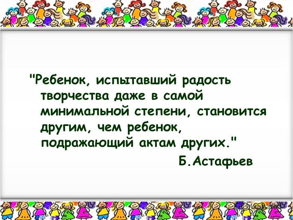 Ребенок, испытавший радость творчества даже в самой минимальной степени, становится другим, чем ребенок, подражающий актам других. Б.Астафьев