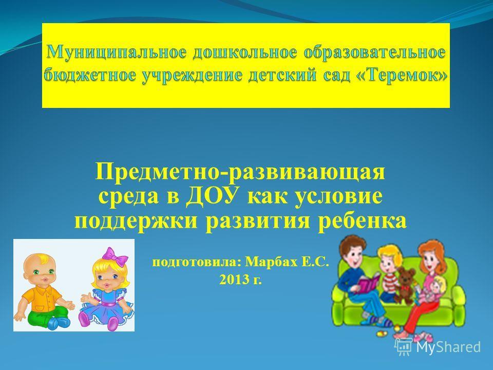 Предметно-развивающая среда в ДОУ как условие поддержки развития ребенка подготовила: Марбах Е.С. 2013 г.
