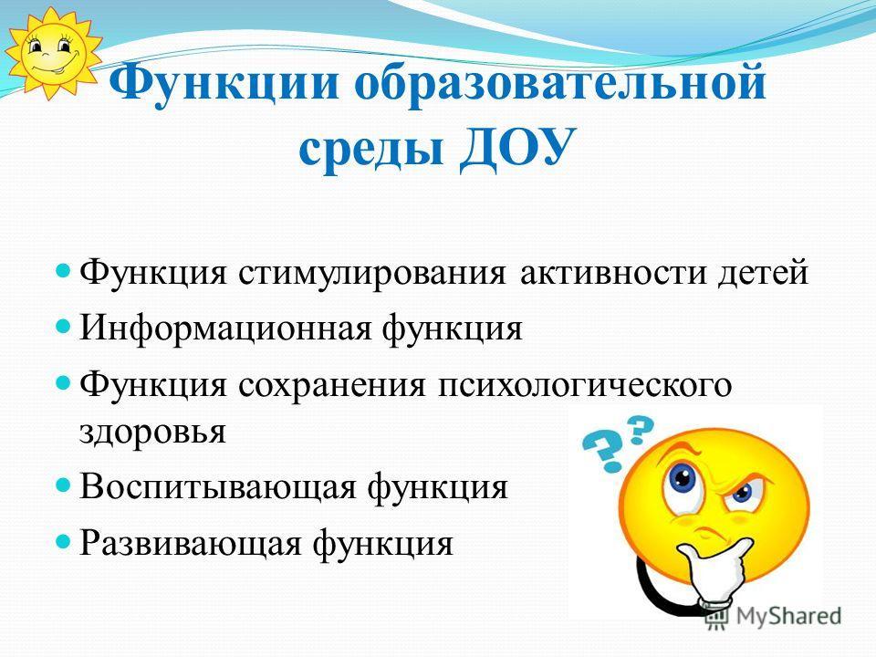 Функции образовательной среды ДОУ Функция стимулирования активности детей Информационная функция Функция сохранения психологического здоровья Воспитывающая функция Развивающая функция