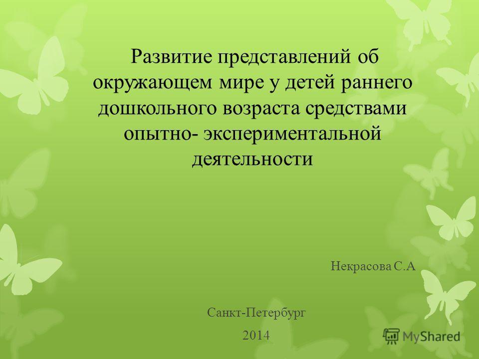 Некрасова С.А Санкт-Петербург 2014 Развитие представлений об окружающем мире у детей раннего дошкольного возраста средствами опытно- экспериментальной деятельности