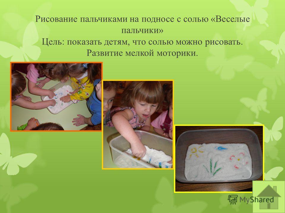 Рисование пальчиками на подносе с солью «Веселые пальчики» Цель: показать детям, что солью можно рисовать. Развитие мелкой моторики.