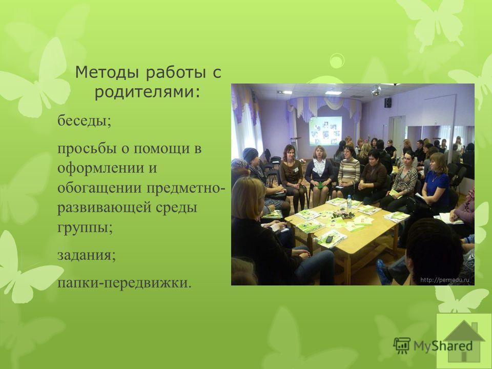 Методы работы с родителями: беседы; просьбы о помощи в оформлении и обогащении предметно- развивающей среды группы; задания; папки-передвижки.