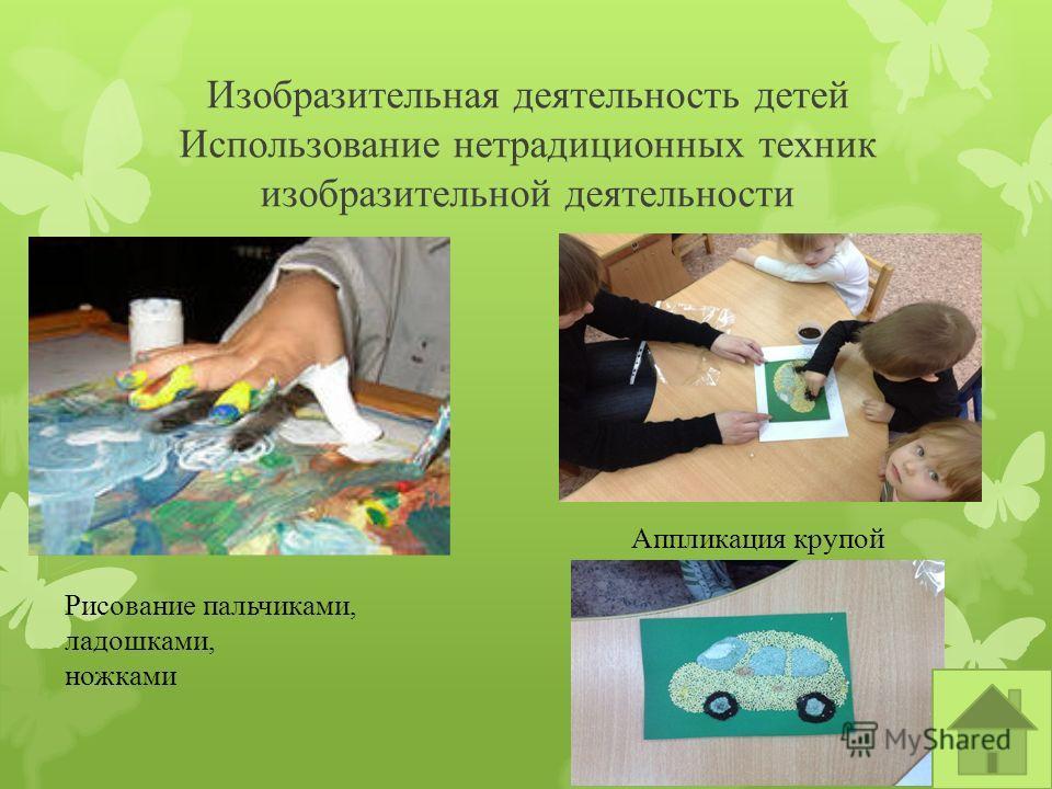 Изобразительная деятельность детей Использование нетрадиционных техник изобразительной деятельности Рисование пальчиками, ладошками, ножками Аппликация крупой