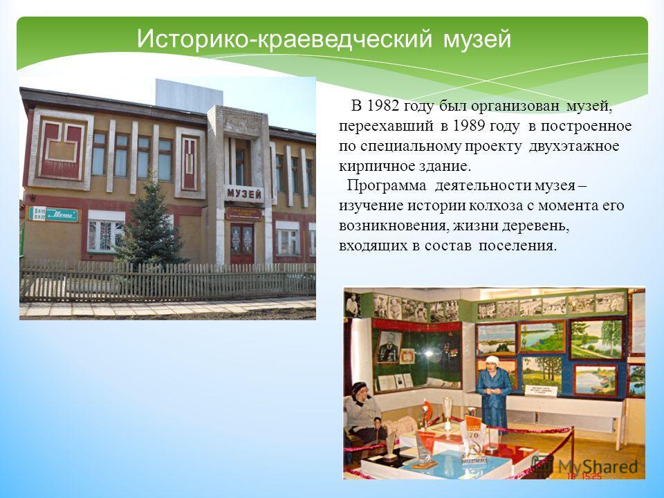 Историко - краеведческий музей В 1982 году был организован музей, переехавший в 1989 году в построенное по специальному проекту двухэтажное кирпичное здание. Программа деятельности музея – изучение истории колхоза с момента его возникновения, жизни д