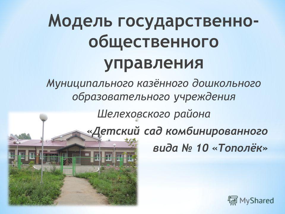 Модель государственно- общественного управления Муниципального казённого дошкольного образовательного учреждения Шелеховского района «Детский сад комбинированного вида 10 «Тополёк»