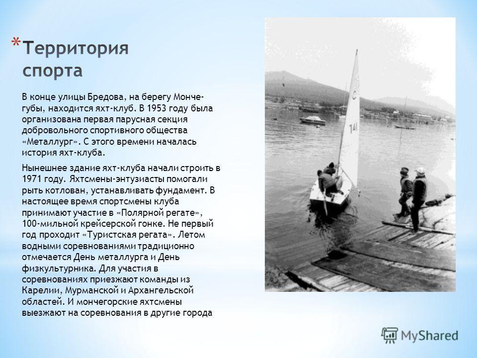 В конце улицы Бредова, на берегу Монче- губы, находится яхт-клуб. В 1953 году была организована первая парусная секция добровольного спортивного общества «Металлург». С этого времени началась история яхт-клуба. Нынешнее здание яхт-клуба начали строит