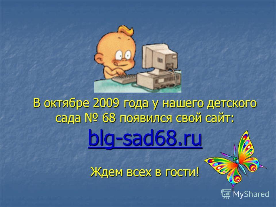 В октябре 2009 года у нашего детского сада 68 появился свой сайт: blg-sad68. ru Ждем всех в гости!