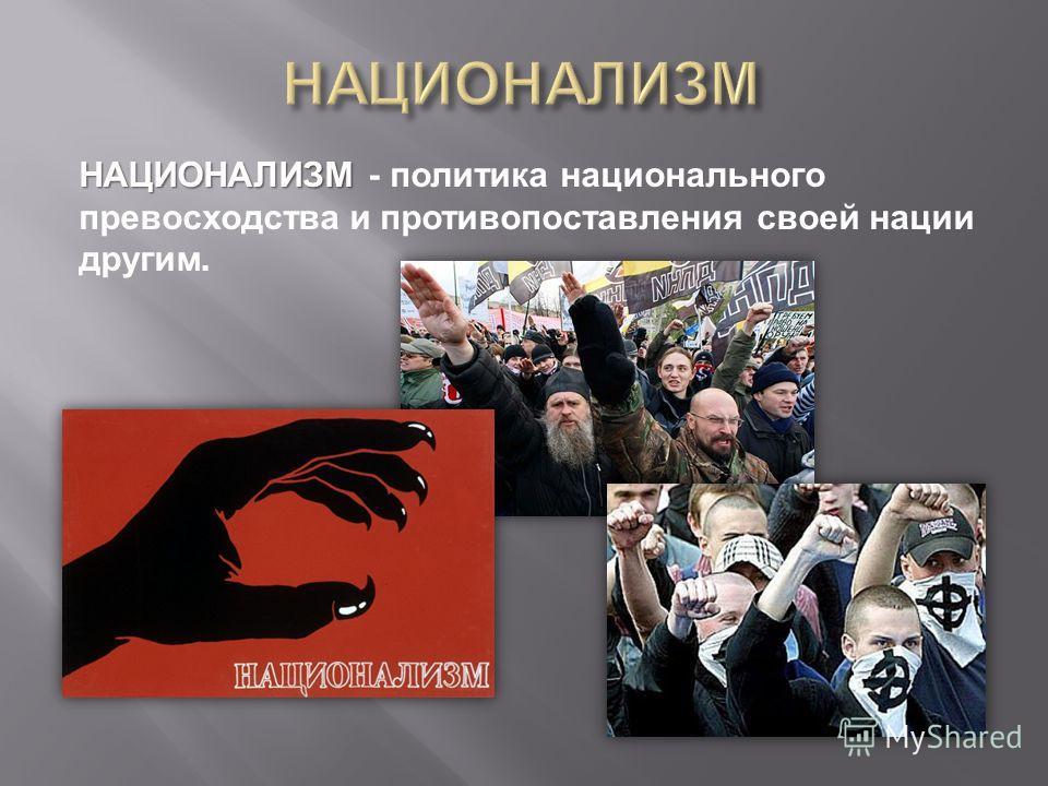 НАЦИОНАЛИЗМ НАЦИОНАЛИЗМ - политика национального превосходства и противопоставления своей нации другим.