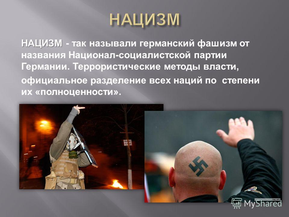 НАЦИЗМ НАЦИЗМ - так называли германский фашизм от названия Национал - социалистской партии Германии. Террористические методы власти, официальное разделение всех наций по степени их « полноценности ».