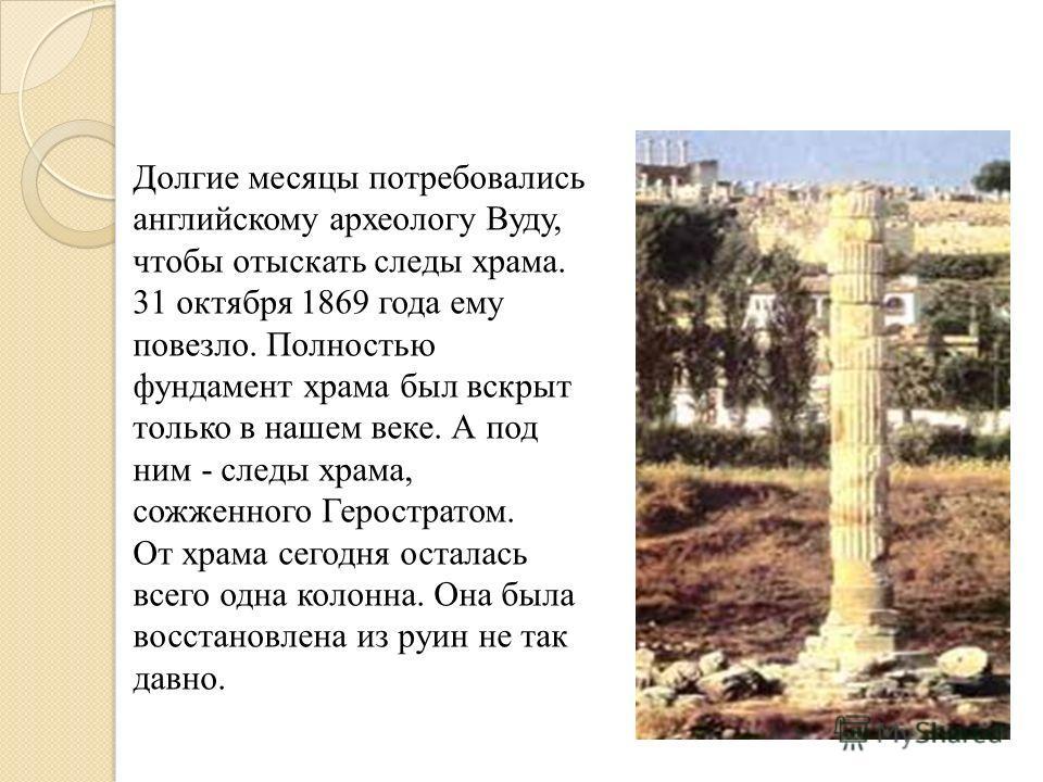Долгие месяцы потребовались английскому археологу Вуду, чтобы отыскать следы храма. 31 октября 1869 года ему повезло. Полностью фундамент храма был вскрыт только в нашем веке. А под ним - следы храма, сожженного Геростратом. От храма сегодня осталась