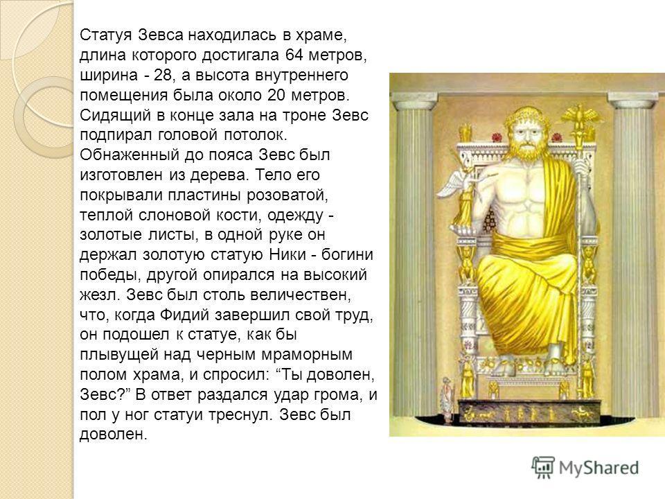 Статуя Зевса находилась в храме, длина которого достигала 64 метров, ширина - 28, а высота внутреннего помещения была около 20 метров. Сидящий в конце зала на троне Зевс подпирал головой потолок. Обнаженный до пояса Зевс был изготовлен из дерева. Тел