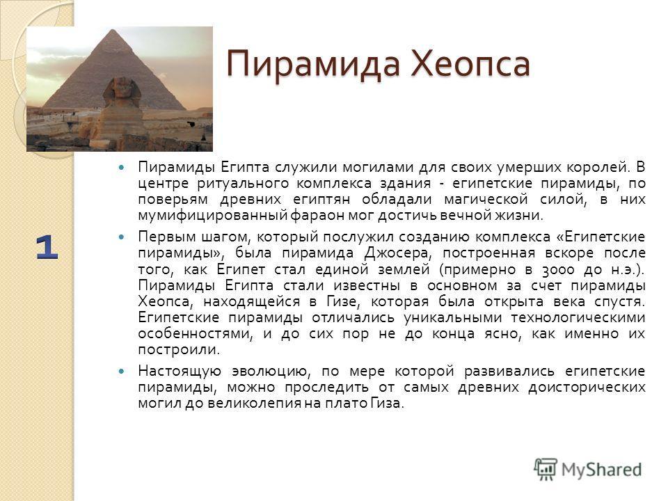 Пирамида Хеопса Пирамиды Египта служили могилами для своих умерших королей. В центре ритуального комплекса здания - египетские пирамиды, по поверьям древних египтян обладали магической силой, в них мумифицированный фараон мог достичь вечной жизни. Пе