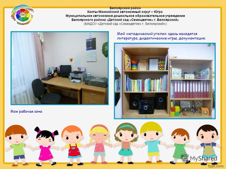 Моя рабочая зона Мой методический уголок: здесь находятся литература, дидактические игры, документация. Белоярский район Ханты-Мансийский автономный округ – Югра Муниципальное автономное дошкольное образовательное учреждение Белоярского района «Детск