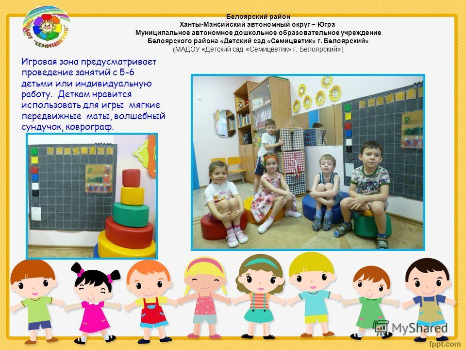 Игровая зона предусматривает проведение занятий с 5-6 детьми или индивидуальную работу. Деткам нравится использовать для игры мягкие передвижные маты, волшебный сундучок, коврограф. Белоярский район Ханты-Мансийский автономный округ – Югра Муниципаль