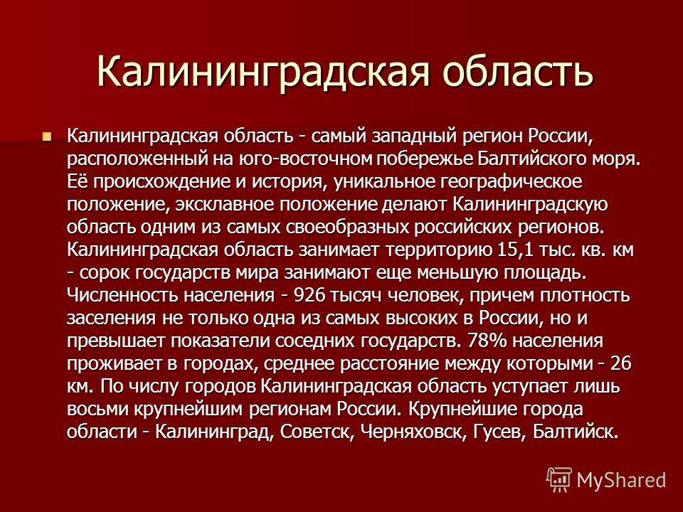 Калининградская область Калининградская область - самый западный регион России, расположенный на юго-восточном побережье Балтийского моря. Её происхождение и история, уникальное географическое положение, эксклавное положение делают Калининградскую об