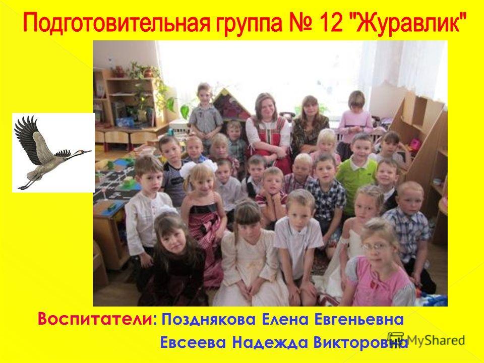 Воспитатели: Позднякова Елена Евгеньевна Евсеева Надежда Викторовна