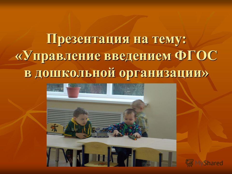 Презентация на тему: «Управление введением ФГОС в дошкольной организации»