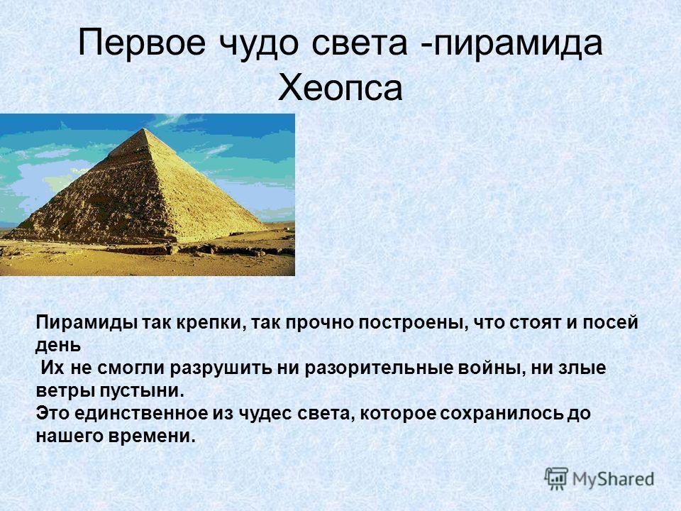 Первое чудо света -пирамида Хеопса Больше четырех тысяч лет назад гордые египетские цари-фараоны строили для себя такие огромные гробницы. В каждой из них, в глубине, в потайном зале, куда попасть могли только те, кто знал путь в запутанном лабиринте