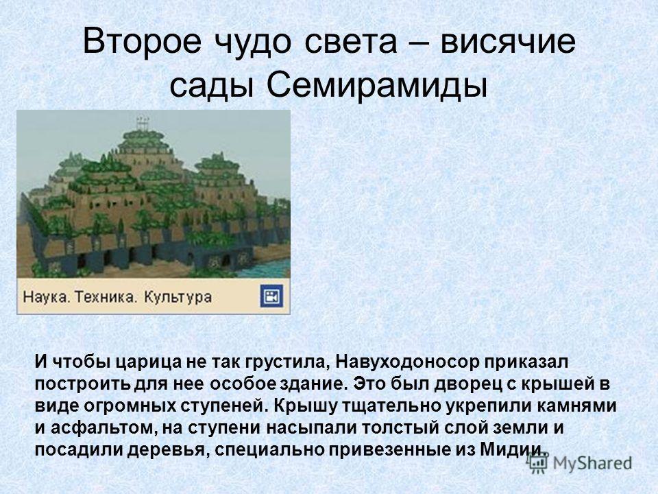 Второе чудо света – висячие сады Семирамиды Правил две с половиной тысячи лет назад в огромном и богатом городе Вавилоне царь с длинным именем Навуходоносор. Рассказывали, что жена царя Семирамида была родом из далекой горной страны Мидии. Она часто