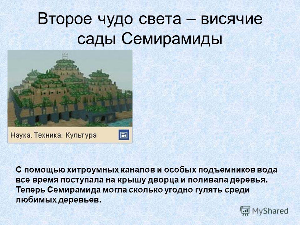 Второе чудо света – висячие сады Семирамиды И чтобы царица не так грустила, Навуходоносор приказал построить для нее особое здание. Это был дворец с крышей в виде огромных ступеней. Крышу тщательно укрепили камнями и асфальтом, на ступени насыпали то