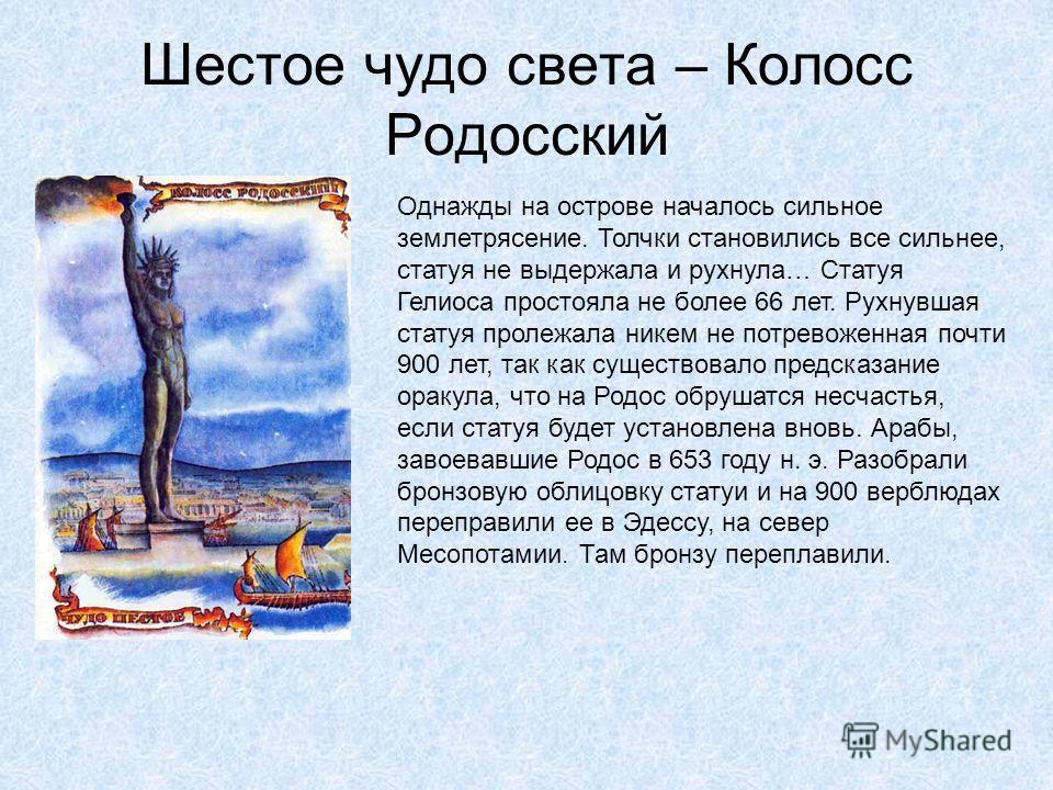 Шестое чудо света – Колосс Родосский На острове стояло около ста огромных статуй, а самой большой из них была статуя бога солнца Гелиоса, сделанная из бронзы. Высота статуи была больше тридцати метров – больше дома в десять этажей. Статуя стояла у вх