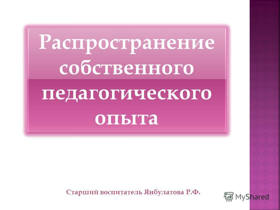 Распространение собственного педагогического опыта Старший воспитатель Янбулатова Р.Ф.