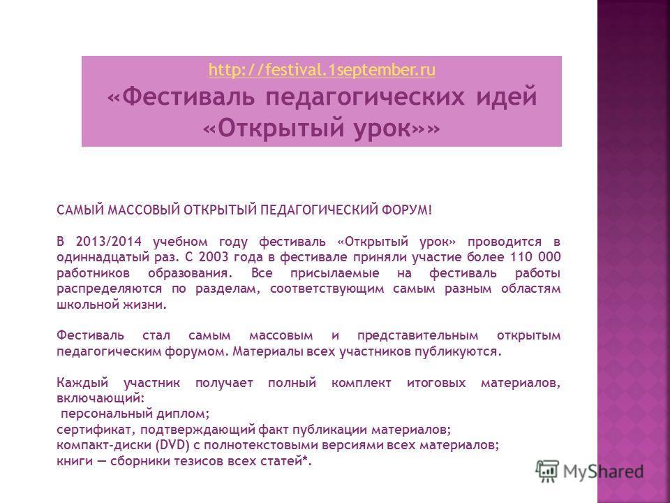 http://festival.1september.ru «Фестиваль педагогических идей «Открытый урок»» САМЫЙ МАССОВЫЙ ОТКРЫТЫЙ ПЕДАГОГИЧЕСКИЙ ФОРУМ! В 2013/2014 учебном году фестиваль «Открытый урок» проводится в одиннадцатый раз. С 2003 года в фестивале приняли участие боле