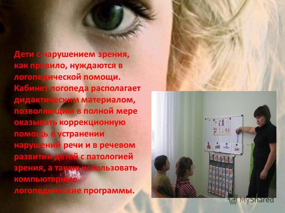 Дети с нарушением зрения, как правило, нуждаются в логопедической помощи. Кабинет логопеда располагает дидактическим материалом, позволяющим в полной мере оказывать коррекционную помощь в устранении нарушений речи и в речевом развитии детей с патолог